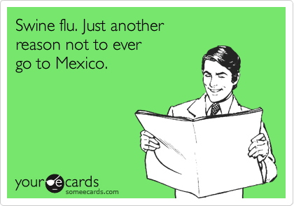 Swine flu. Just another reason not to ever go to Mexico.