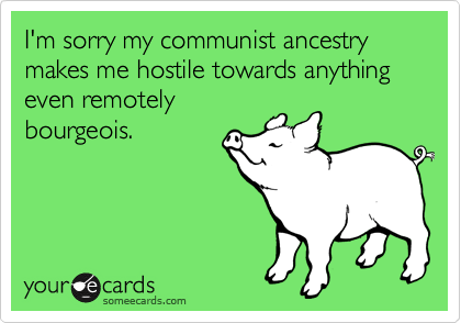 I'm sorry my communist ancestry makes me hostile towards anything even remotely bourgeois.