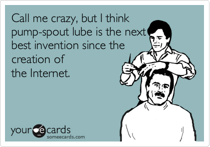 Call me crazy, but I thinkpump-spout lube is the nextbest invention since thecreation ofthe Internet.