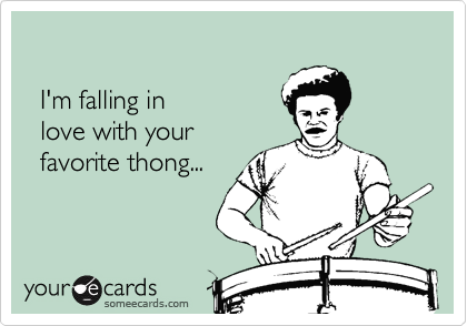 I'm falling in    love with your    favorite thong...