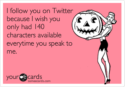 I follow you on Twitterbecause I wish youonly had 140characters availableeverytime you speak tome.