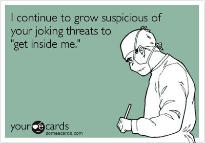 I continue to grow suspicious of your joking threats to