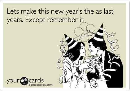 Lets make this new year\'s the as last years. Except remember it ...