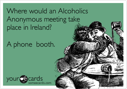 Where would an Alcoholics Anonymous meeting takeplace in Ireland?  A phone  booth.