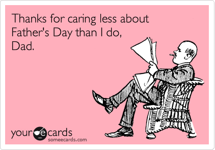 Thanks for caring less about Father's Day than I do, Dad.