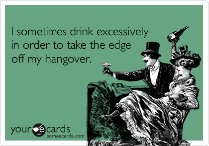 I sometimes drink excessively in order to take the edge off my hangover.