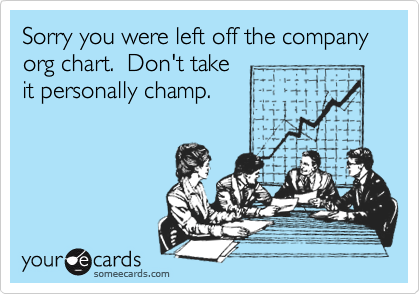 Sorry you were left off the company org chart.  Don't take it personally champ.