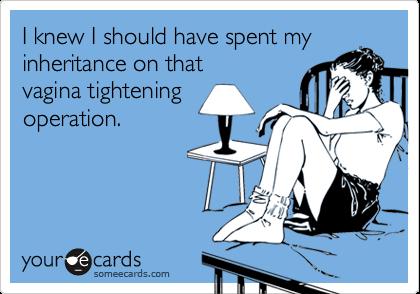 I knew I should have spent myinheritance on that vagina tighteningoperation.