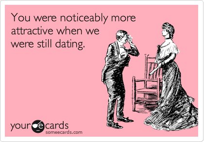 You were noticeably more attractive when we were still dating.
