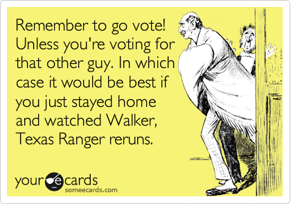 Remember to go vote!Unless you're voting forthat other guy. In whichcase it would be best ifyou just stayed homeand watched Walker,Texas Ranger reruns.