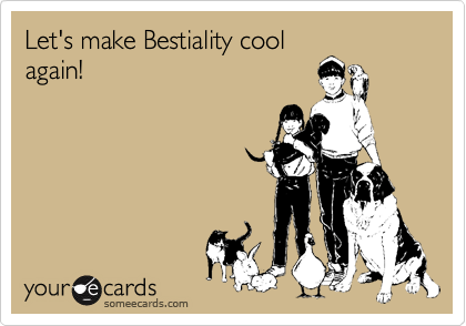 Let's make Bestiality cool again!