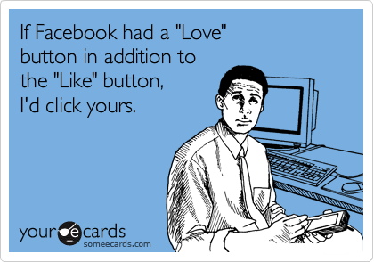 """If Facebook had a """"Love""""  button in addition to the """"Like"""" button,  I'd click yours."""