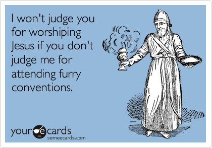 I won't judge youfor worshipingJesus if you don'tjudge me forattending furryconventions.