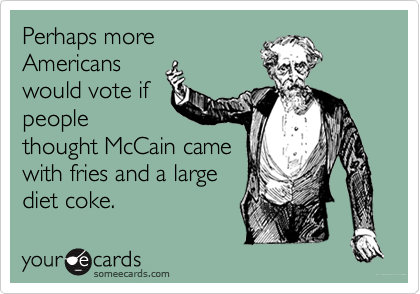 Perhaps moreAmericanswould vote ifpeoplethought McCain camewith fries and a largediet coke.