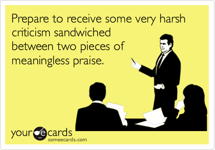 Prepare to receive some very harsh criticism sandwichedbetween two pieces ofmeaningless praise.