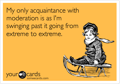 My only acquaintance with moderation is as I'm