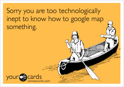 Sorry you are too technologically inept to know how to google map something.