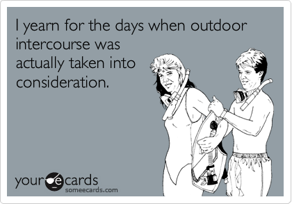 I yearn for the days when outdoor intercourse wasactually taken intoconsideration.
