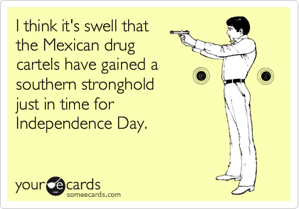 I think it's swell that the Mexican drug cartels have gained a southern stronghold just in time for Independence Day.