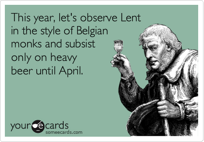 This year, let's observe Lent in the style of Belgian monks and subsist only on heavy beer until April.