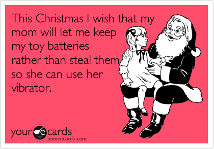 This Christmas I wish that my mom will let me keep my toy batteries rather than steal them so she can use her vibrator.