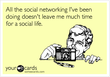 All the social networking I've been doing doesn't leave me much time for a social life.