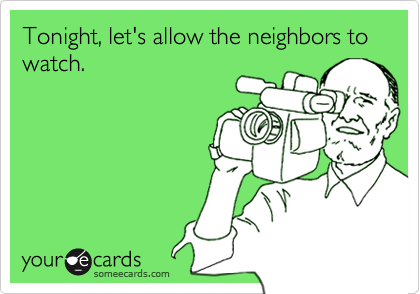 Tonight, let's allow the neighbors to watch.
