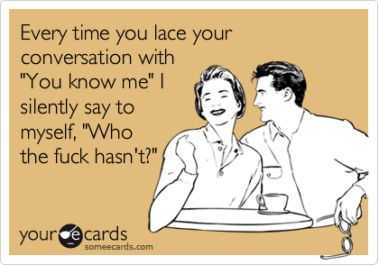Every time you lace your conversation with