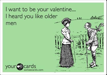 I want to be your valentine....I heard you like oldermen