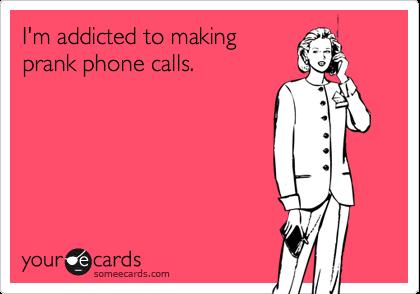 I'm addicted to makingprank phone calls.