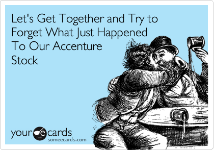 Let's Get Together and Try to Forget What Just Happened To Our Accenture Stock