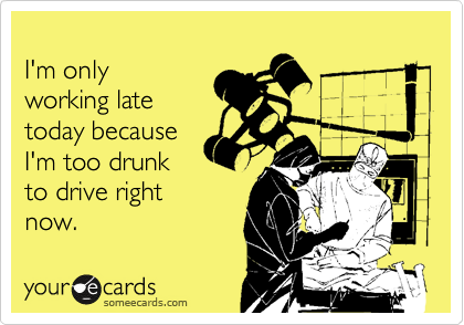 I'm onlyworking latetoday becauseI'm too drunkto drive rightnow.