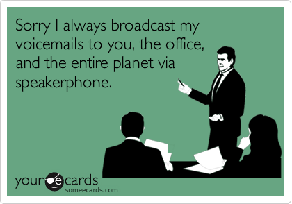 Sorry I always broadcast my voicemails to you, the office,and the entire planet viaspeakerphone.