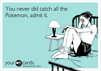 You never did catch all thePokemon, admit it.