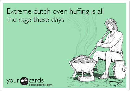 Extreme dutch oven huffing is all the rage these days