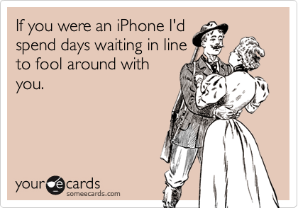 If you were an iPhone I'd spend days waiting in line to fool around with you.
