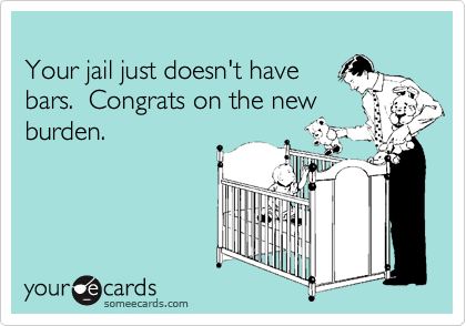Your jail just doesn't havebars.  Congrats on the newburden.