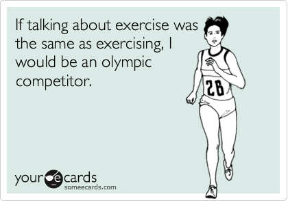 If talking about exercise wasthe same as exercising, Iwould be an olympiccompetitor.