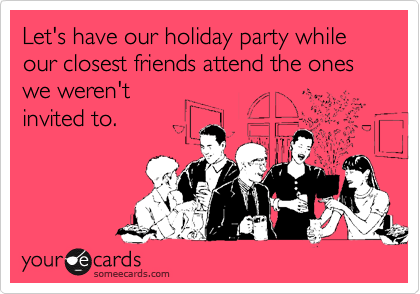 Let's have our holiday party while our closest friends attend the ones we weren't invited to.