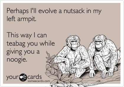 Perhaps I'll evolve a nutsack in my left armpit. This way I canteabag you whilegiving you anoogie.