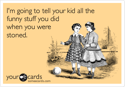 I'm going to tell your kid all the funny stuff you did when you were stoned.