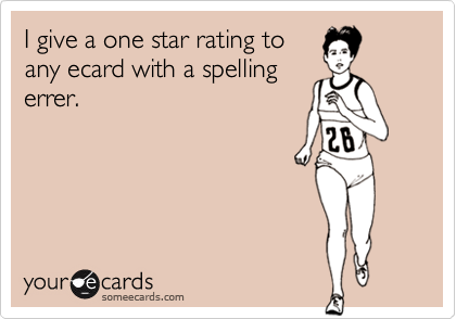 I give a one star rating toany ecard with a spellingerrer.
