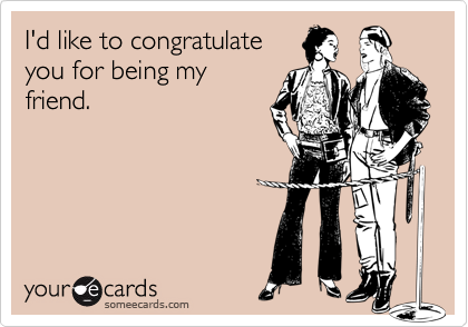 I'd like to congratulateyou for being myfriend.
