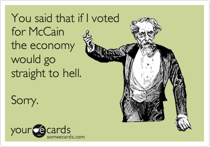 You said that if I votedfor McCainthe economywould gostraight to hell.Sorry.