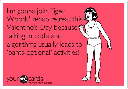 I'm gonna join Tiger Woods' rehab retreat this Valentine's Day because talking in code and  algorithms usually leads to 'pants-optional' activities!