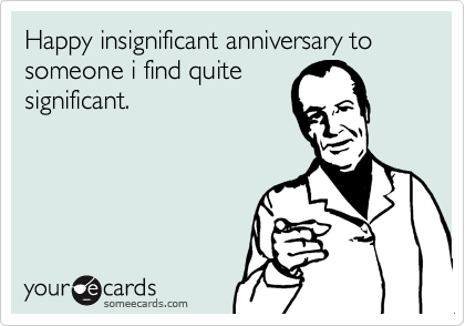 Happy insignificant anniversary to someone i find quite