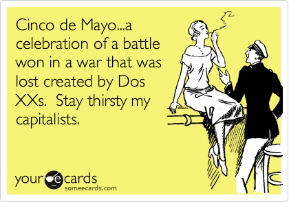 Cinco de Mayo...acelebration of a battlewon in a war that waslost created by DosXXs.  Stay thirsty mycapitalists.