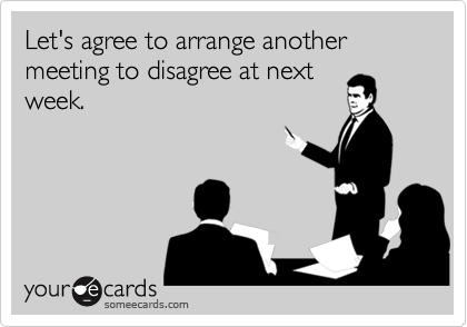 someecards.com - Let's agree to arrange another meeting to disagree at next week.