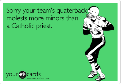 Sorry your team's quaterback molests more minors than a Catholic priest.