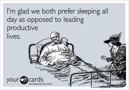 I'm glad we both prefer sleeping all day as opposed to leading productive lives.